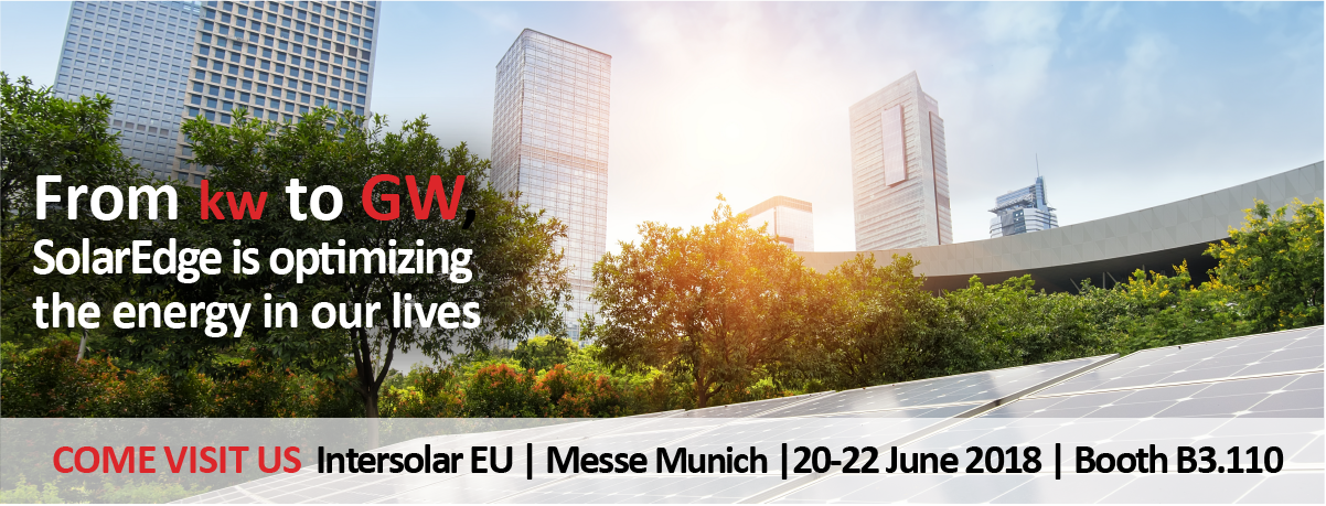 From kw to GW SolarEdge is optimizing the energy in our lives. Come visit us Intersolar EU - Messe Munchen, 20-22 June 2018, Booth B3.110